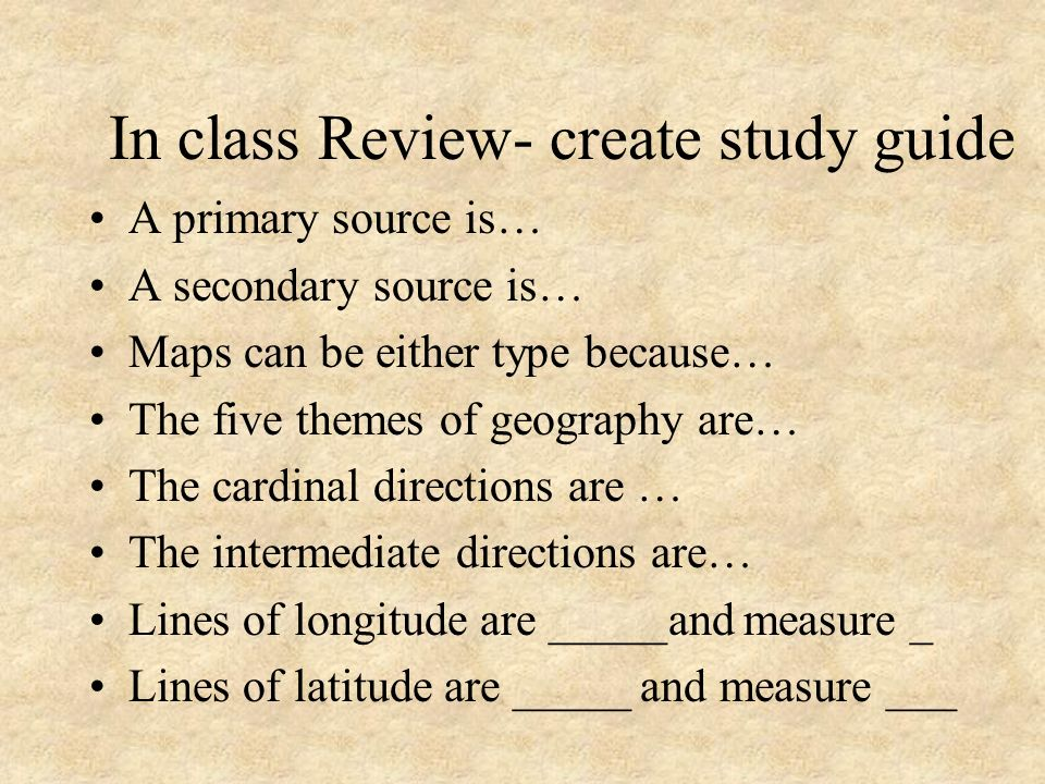 In class Review- create study guide A primary source is… A secondary source is… Maps can be either type because… The five themes of geography are… The