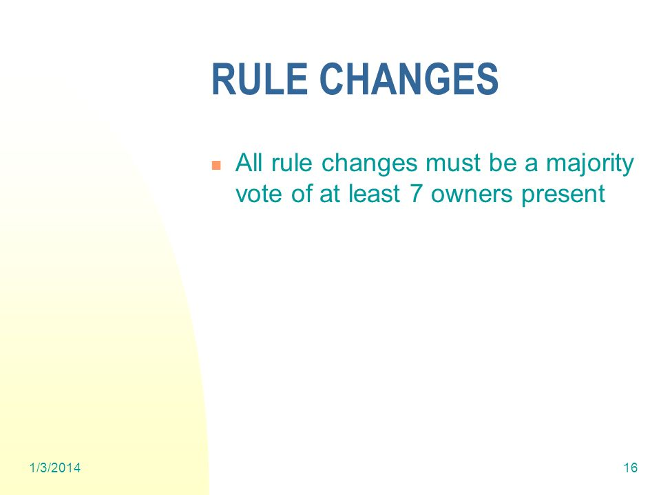 1/3/201416 RULE CHANGES All rule changes must be a majority vote of at least 7 owners present