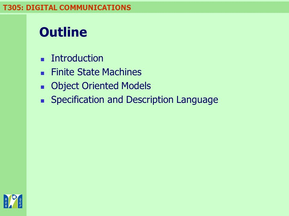 T305: DIGITAL COMMUNICATIONS Outline Introduction Finite State Machines Object Oriented Models Specification and Description Language