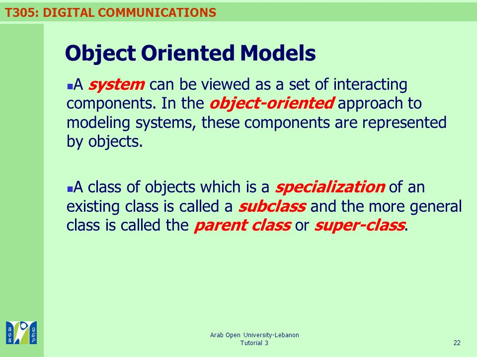 T305: DIGITAL COMMUNICATIONS 22 Arab Open University-Lebanon Tutorial 3 Object Oriented Models A system can be viewed as a set of interacting components.