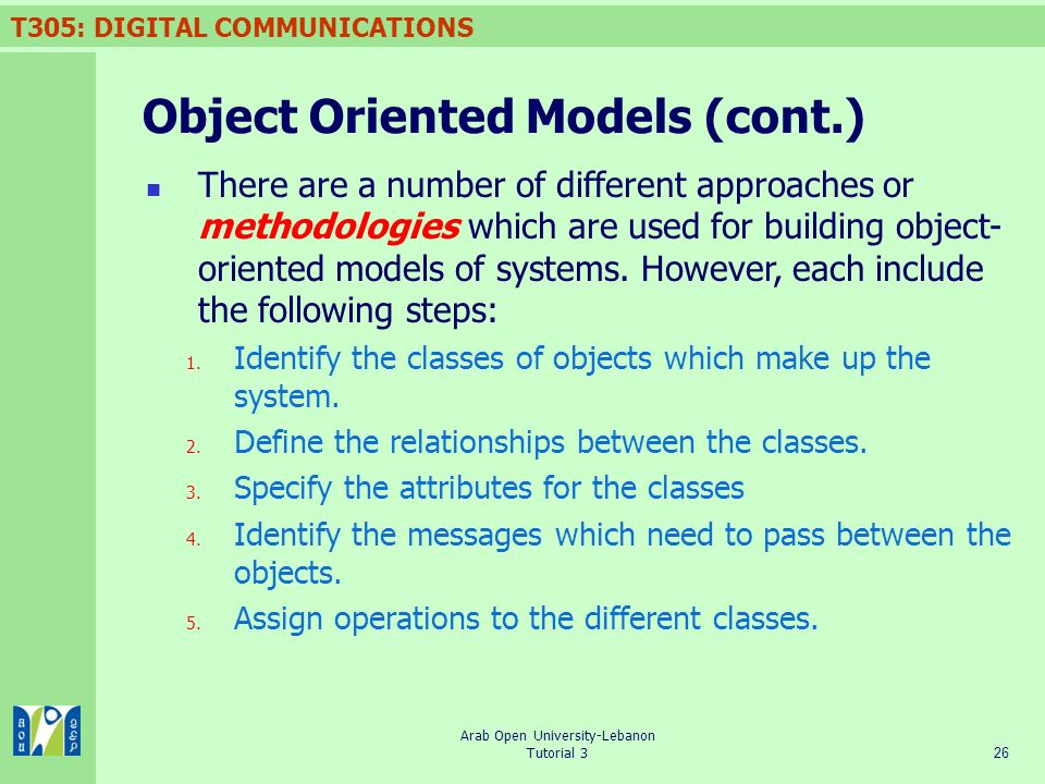 T305: DIGITAL COMMUNICATIONS 26 Arab Open University-Lebanon Tutorial 3 Object Oriented Models (cont.) There are a number of different approaches or methodologies which are used for building object- oriented models of systems.
