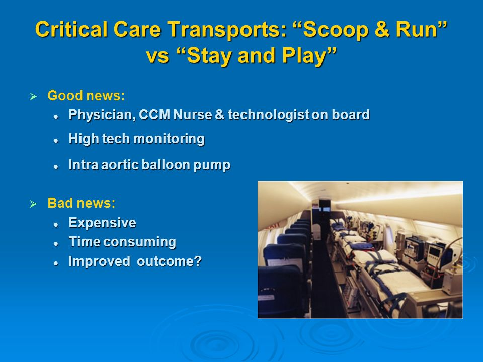 Critical Care Transports: Scoop & Run vs Stay and Play Good news: Physician, CCM Nurse & technologist on board Physician, CCM Nurse & technologist on board High tech monitoring High tech monitoring Intra aortic balloon pump Intra aortic balloon pump Bad news: Expensive Expensive Time consuming Time consuming Improved outcome.