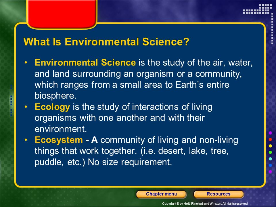 Copyright © by Holt, Rinehart and Winston. All rights reserved. ResourcesChapter menu What Is Environmental Science? Environmental Science is the stud