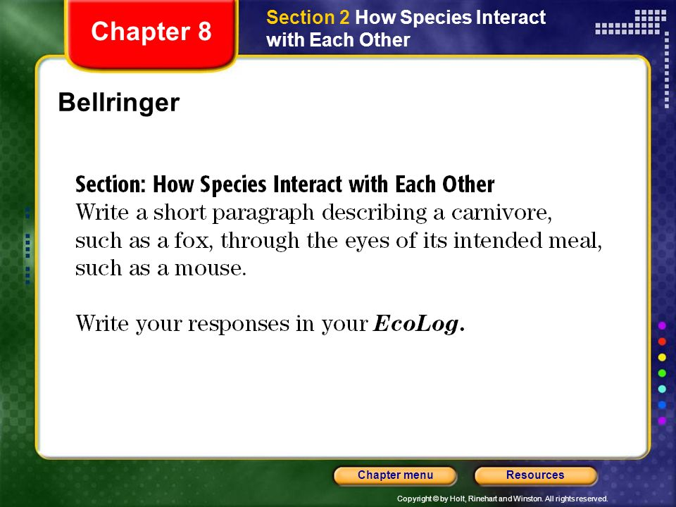 Copyright © by Holt, Rinehart and Winston. All rights reserved. ResourcesChapter menu Bellringer Chapter 8 Section 2 How Species Interact with Each Ot