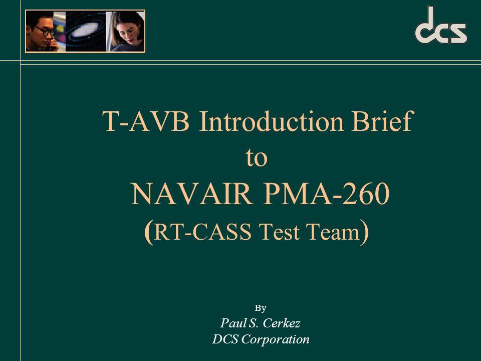 T-AVB Introduction Brief to NAVAIR PMA-260 ( RT-CASS Test Team ) By Paul S. Cerkez DCS Corporation