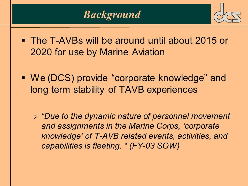 Background The T-AVBs will be around until about 2015 or 2020 for use by Marine Aviation We (DCS) provide corporate knowledge and long term stability