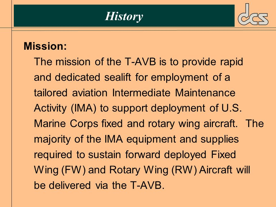 History Mission: The mission of the T-AVB is to provide rapid and dedicated sealift for employment of a tailored aviation Intermediate Maintenance Act