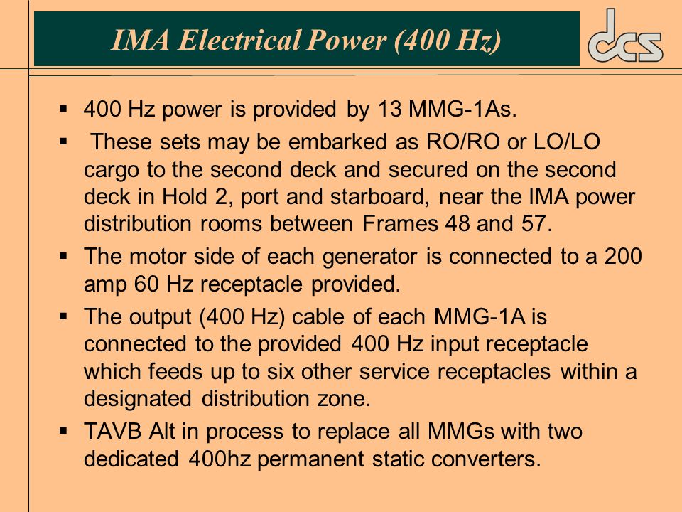 IMA Electrical Power (400 Hz) 400 Hz power is provided by 13 MMG-1As. These sets may be embarked as RO/RO or LO/LO cargo to the second deck and secure