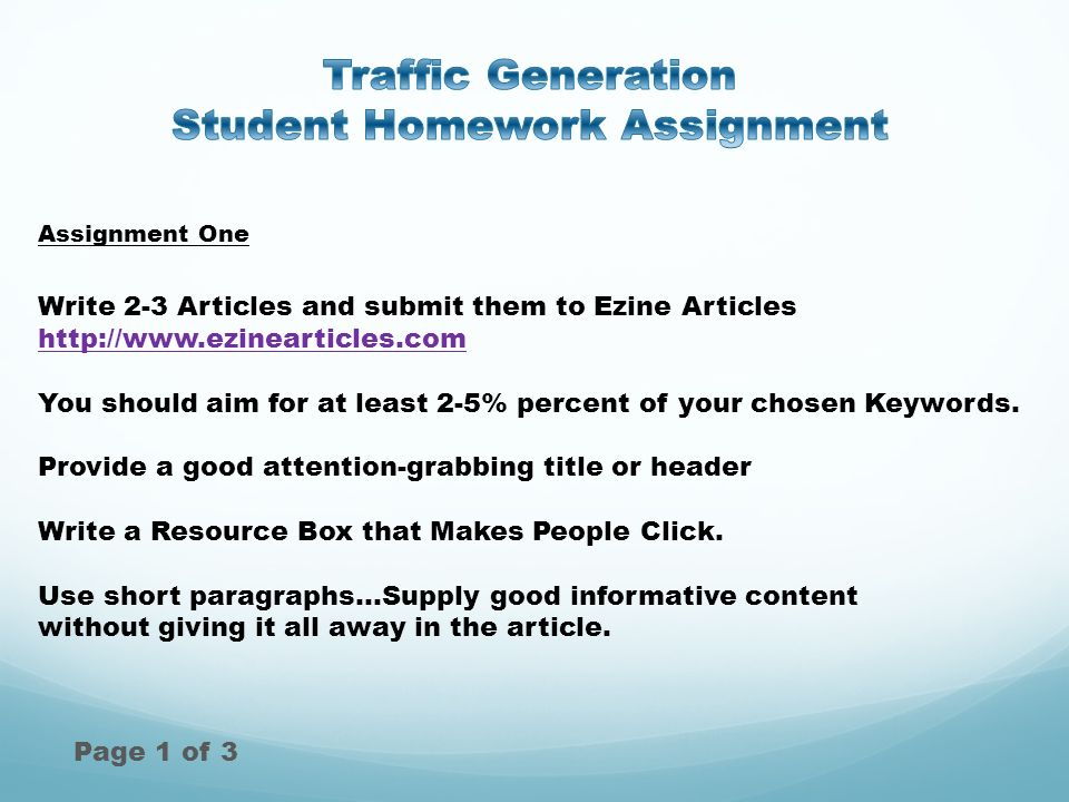 Assignment One Page 1 of 3 Write 2-3 Articles and submit them to Ezine Articles http://www.ezinearticles.com http://www.ezinearticles.com You should aim for at least 2-5% percent of your chosen Keywords.