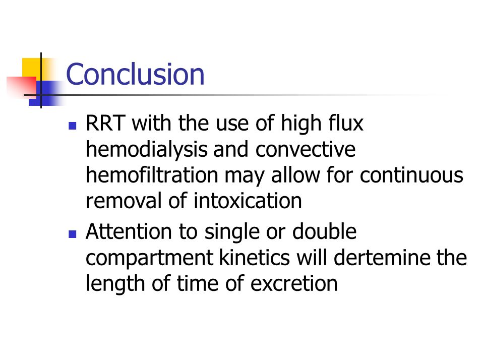 Conclusion RRT with the use of high flux hemodialysis and convective hemofiltration may allow for continuous removal of intoxication Attention to single or double compartment kinetics will dertemine the length of time of excretion