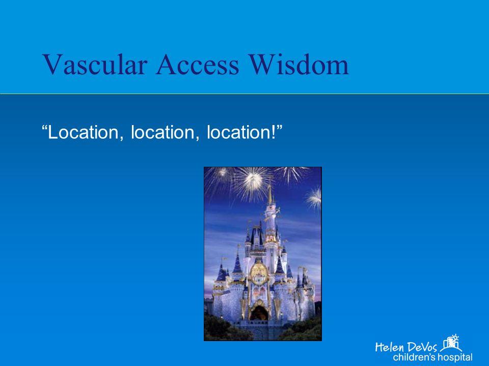 Vascular Access Wisdom Location, location, location!