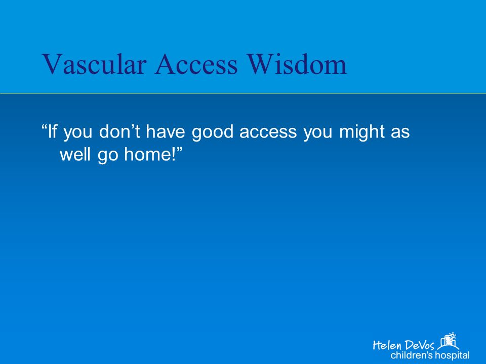 Vascular Access Wisdom If you dont have good access you might as well go home!