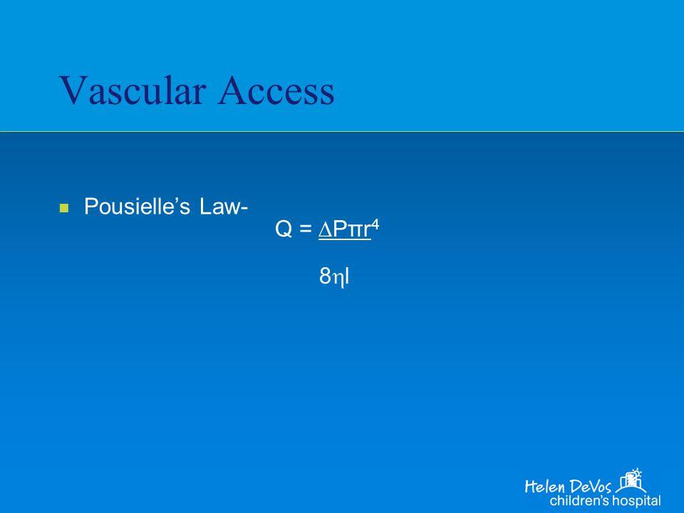 Vascular Access n Pousielles Law- Q = Pπr 4 8 l