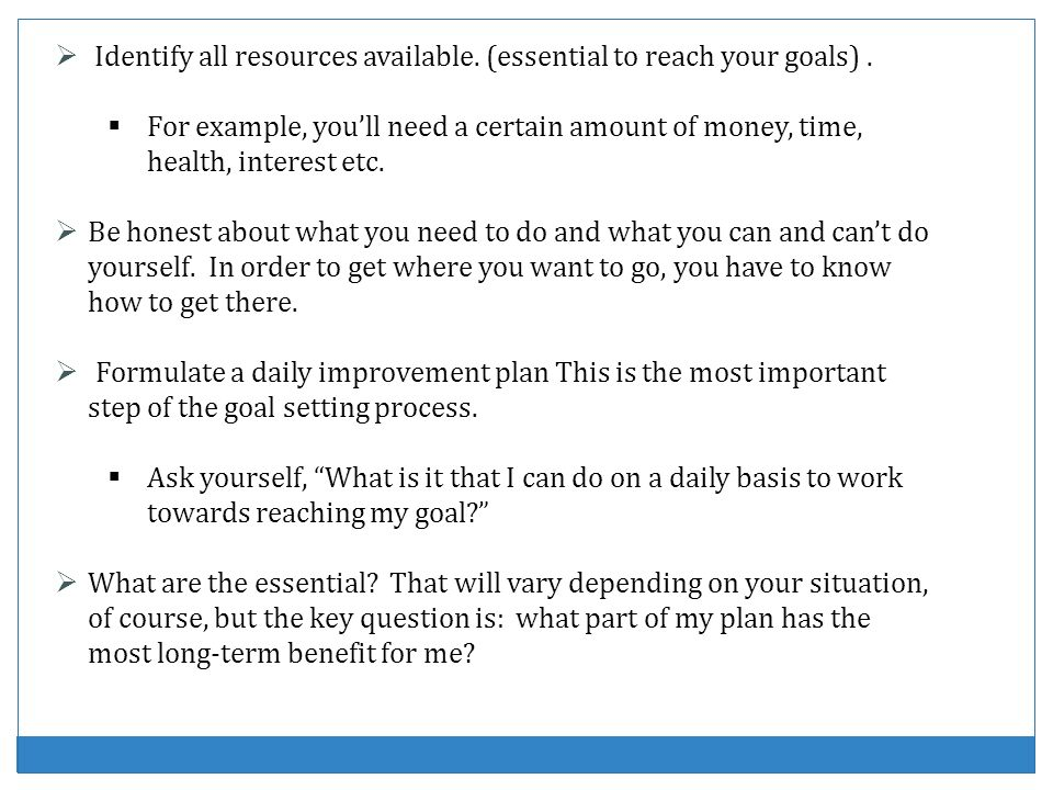 Identify all resources available. (essential to reach your goals). For example, youll need a certain amount of money, time, health, interest etc. Be h