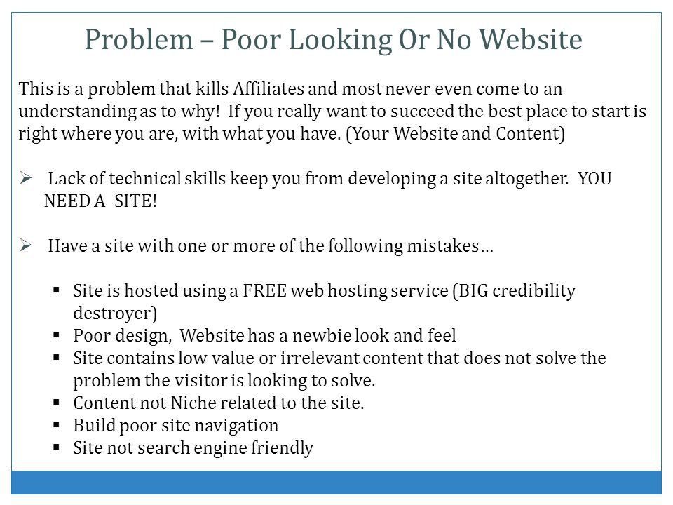 Problem – Poor Looking Or No Website This is a problem that kills Affiliates and most never even come to an understanding as to why! If you really wan