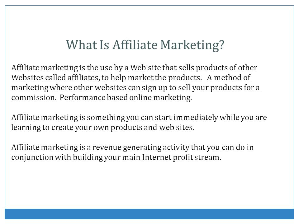 What Is Affiliate Marketing? Affiliate marketing is the use by a Web site that sells products of other Websites called affiliates, to help market the