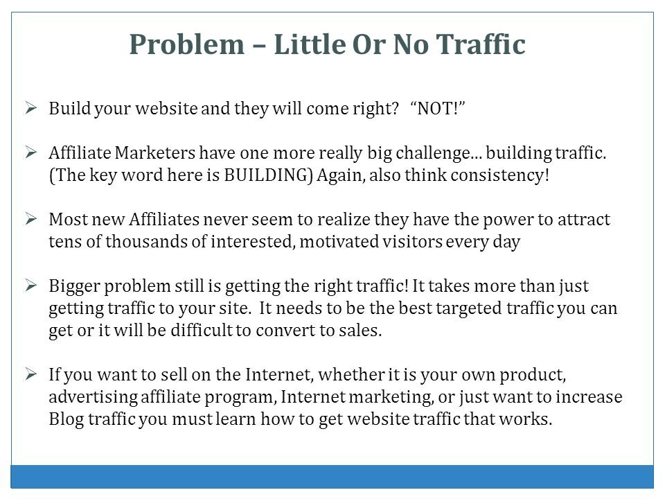 Problem – Little Or No Traffic Build your website and they will come right? NOT! Affiliate Marketers have one more really big challenge... building tr