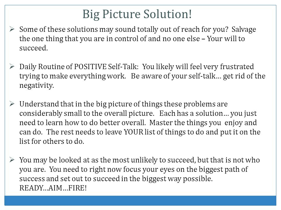 Some of these solutions may sound totally out of reach for you? Salvage the one thing that you are in control of and no one else – Your will to succee