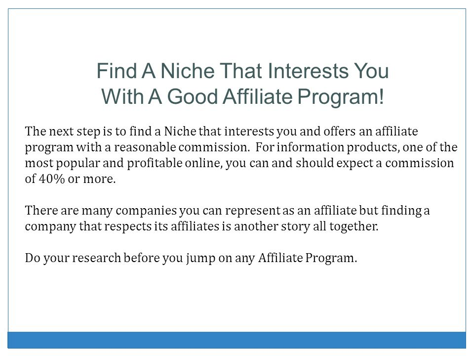 Find A Niche That Interests You With A Good Affiliate Program! The next step is to find a Niche that interests you and offers an affiliate program wit