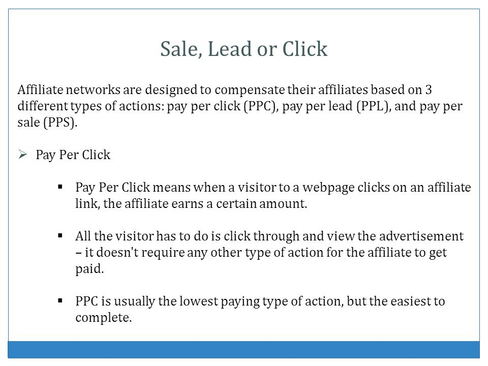 Sale, Lead or Click Affiliate networks are designed to compensate their affiliates based on 3 different types of actions: pay per click (PPC), pay per