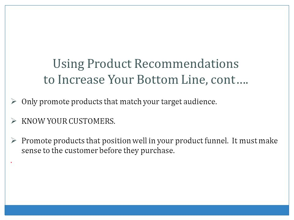 Using Product Recommendations to Increase Your Bottom Line, cont…. Only promote products that match your target audience. KNOW YOUR CUSTOMERS. Promote