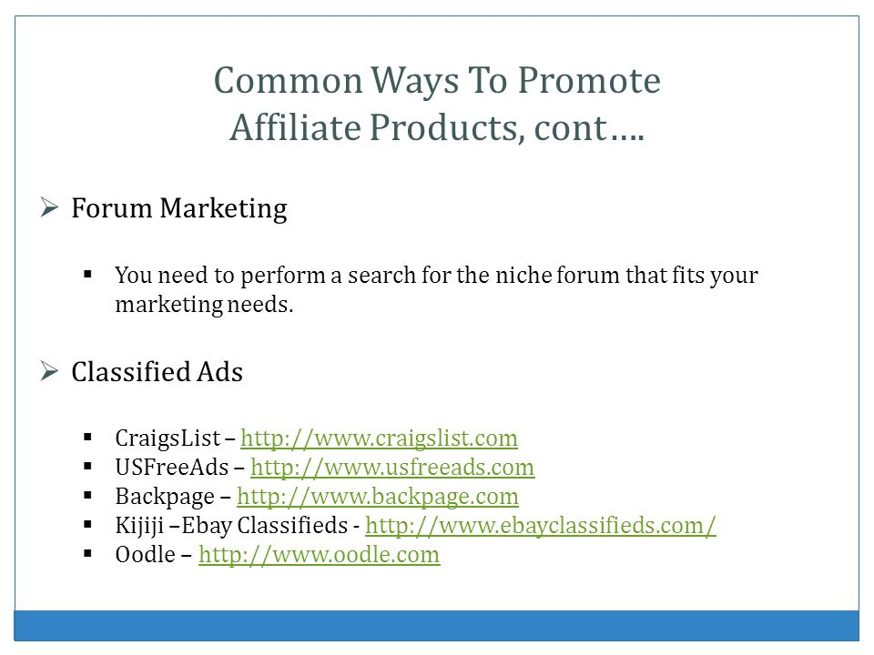 Common Ways To Promote Affiliate Products, cont…. Forum Marketing You need to perform a search for the niche forum that fits your marketing needs. Cla