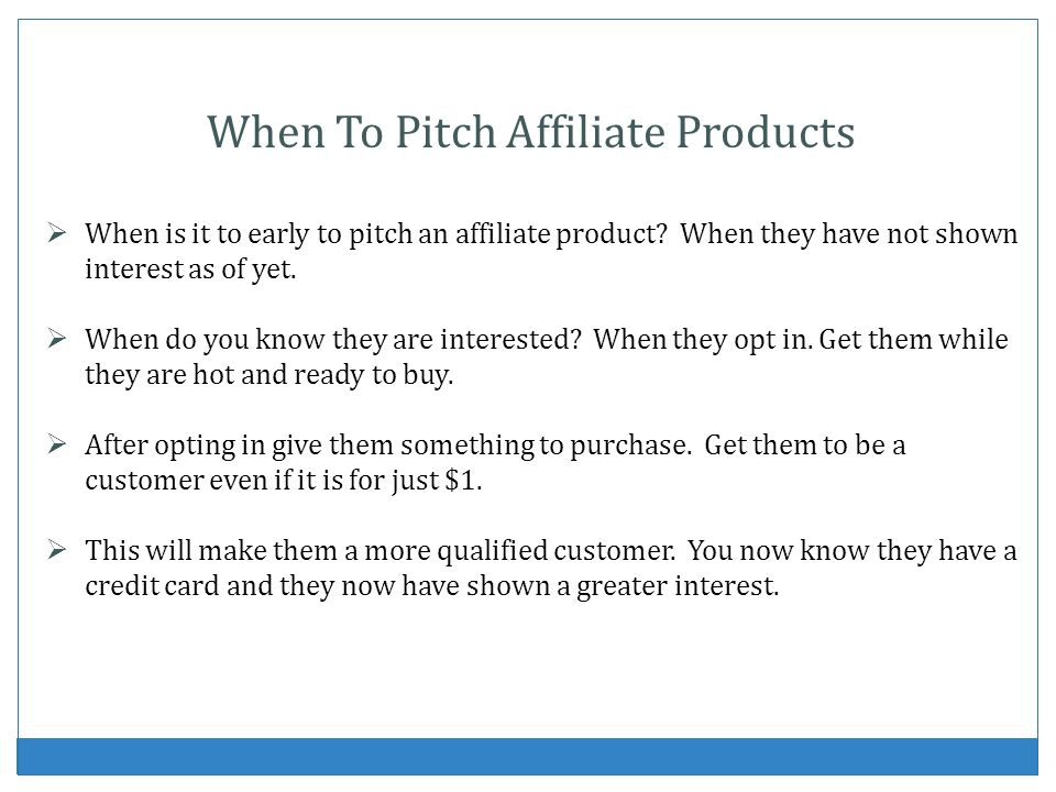 When To Pitch Affiliate Products When is it to early to pitch an affiliate product? When they have not shown interest as of yet. When do you know they