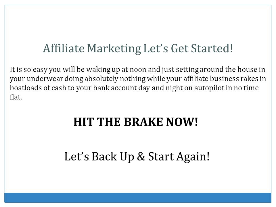 Affiliate Marketing Lets Get Started! It is so easy you will be waking up at noon and just setting around the house in your underwear doing absolutely