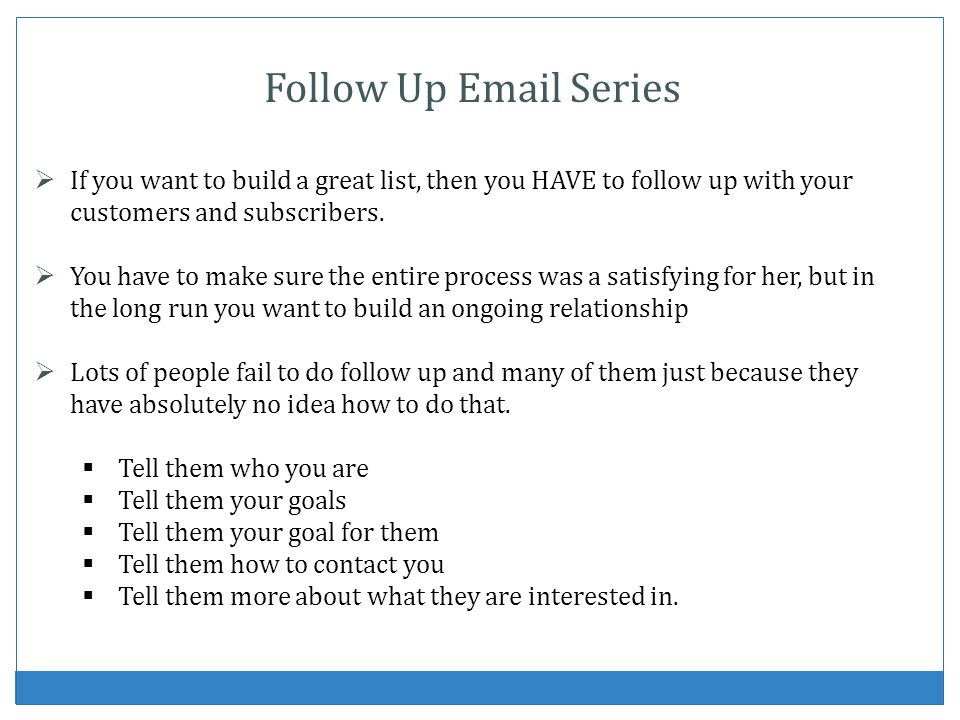Follow Up Email Series If you want to build a great list, then you HAVE to follow up with your customers and subscribers. You have to make sure the en