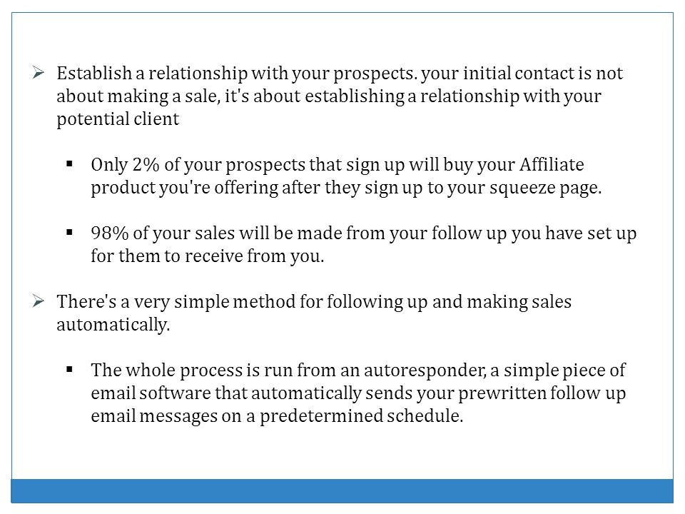 Establish a relationship with your prospects. your initial contact is not about making a sale, it's about establishing a relationship with your potent