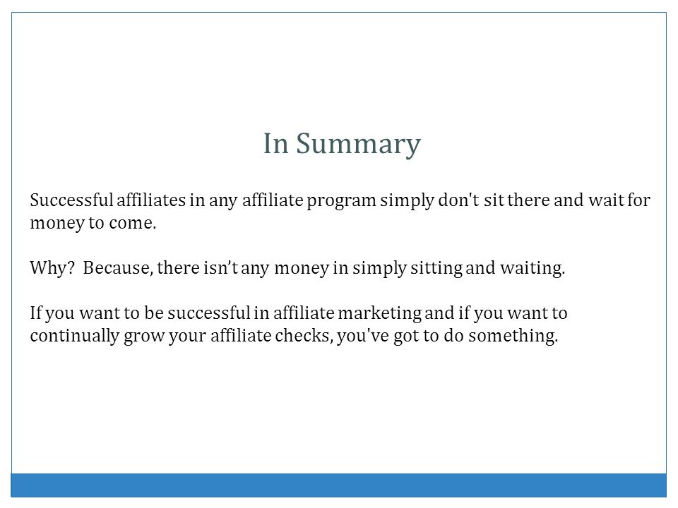 In Summary Successful affiliates in any affiliate program simply don't sit there and wait for money to come. Why? Because, there isnt any money in sim