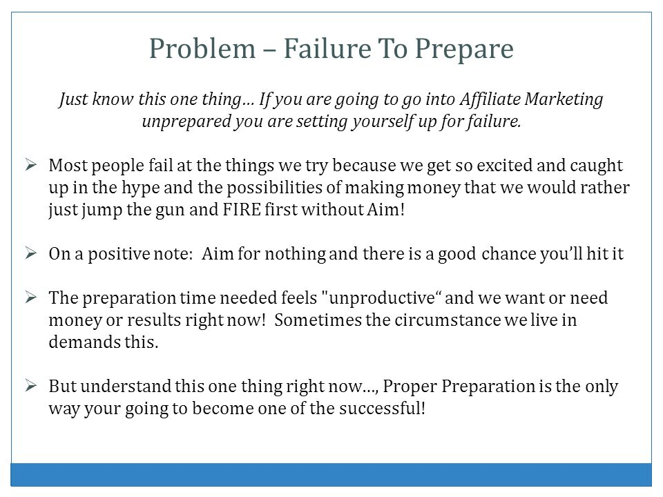 Problem – Failure To Prepare Just know this one thing… If you are going to go into Affiliate Marketing unprepared you are setting yourself up for fail