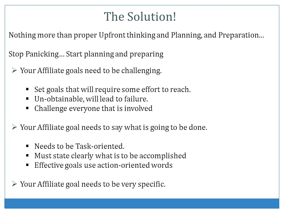 Nothing more than proper Upfront thinking and Planning, and Preparation... Stop Panicking… Start planning and preparing The Solution! Your Affiliate g