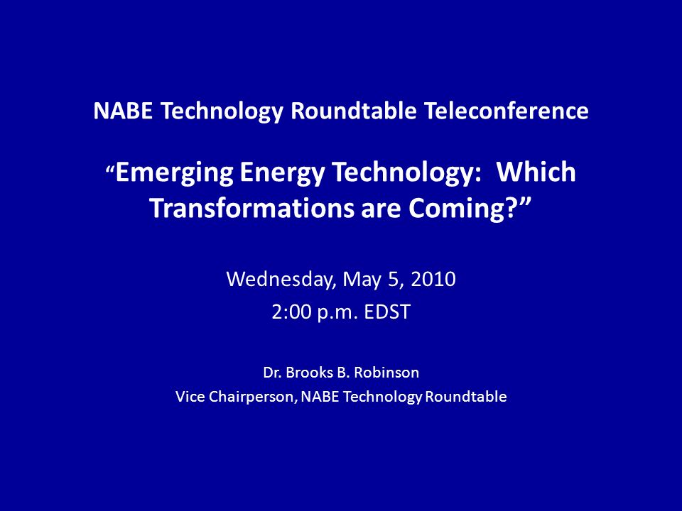 NABE Technology Roundtable Teleconference Emerging Energy Technology: Which Transformations are Coming.