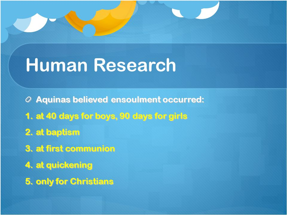Human Research Aquinas believed ensoulment occurred: 1.at 40 days for boys, 90 days for girls 2.at baptism 3.at first communion 4.at quickening 5.only for Christians