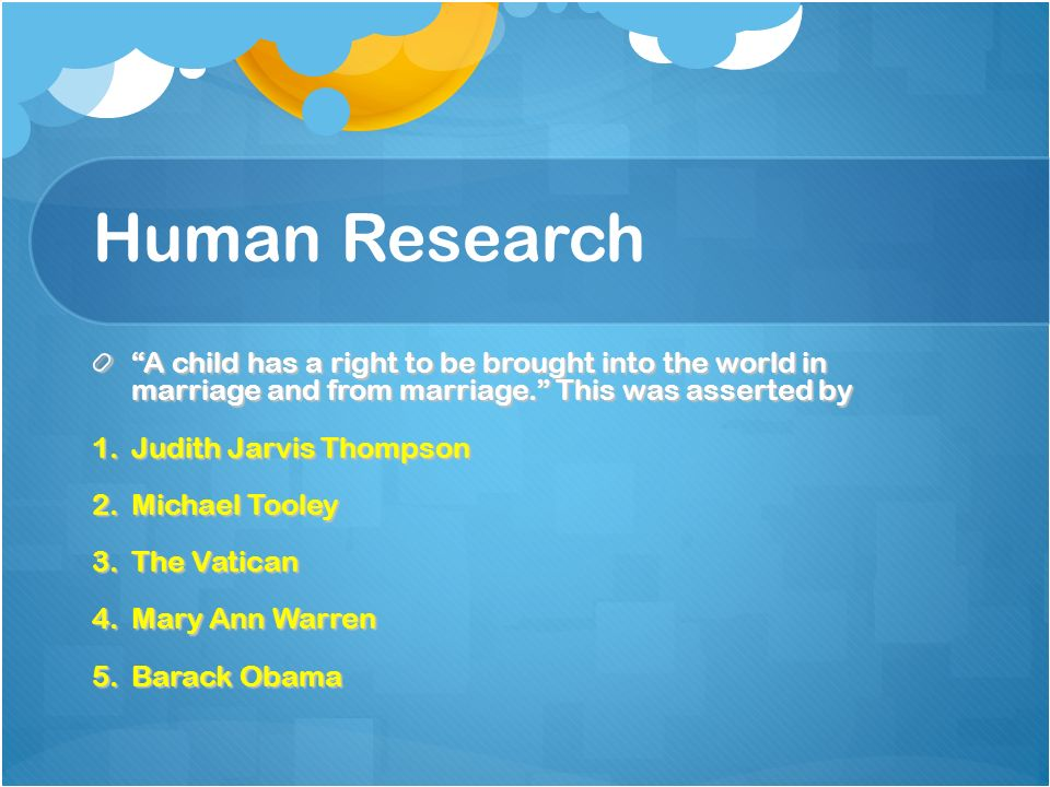 Human Research A child has a right to be brought into the world in marriage and from marriage.