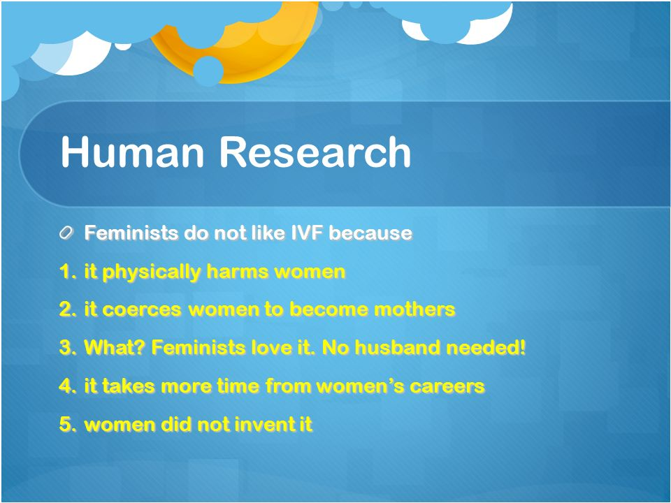 Human Research Feminists do not like IVF because 1.it physically harms women 2.it coerces women to become mothers 3.What.
