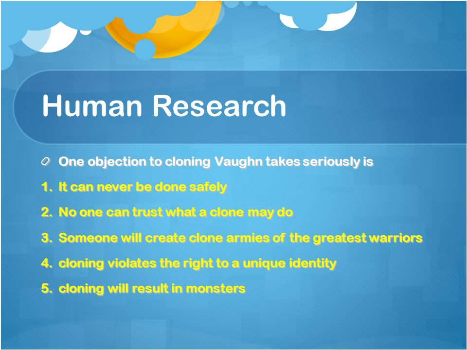 Human Research One objection to cloning Vaughn takes seriously is 1.It can never be done safely 2.No one can trust what a clone may do 3.Someone will create clone armies of the greatest warriors 4.cloning violates the right to a unique identity 5.cloning will result in monsters