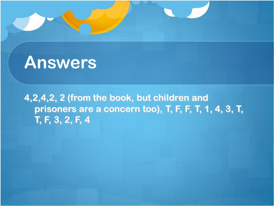 Answers 4,2,4,2, 2 (from the book, but children and prisoners are a concern too), T, F, F, T, 1, 4, 3, T, T, F, 3, 2, F, 4