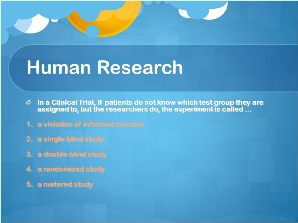 Human Research In a Clinical Trial, if patients do not know which test group they are assigned to, but the researchers do, the experiment is called … 1.a violation of informed consent 2.a single-blind study 3.a double-blind study 4.a randomized study 5.a metered study