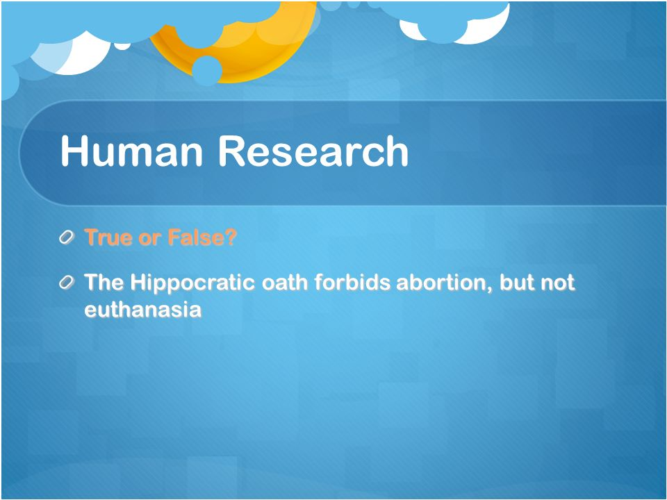 Human Research True or False The Hippocratic oath forbids abortion, but not euthanasia