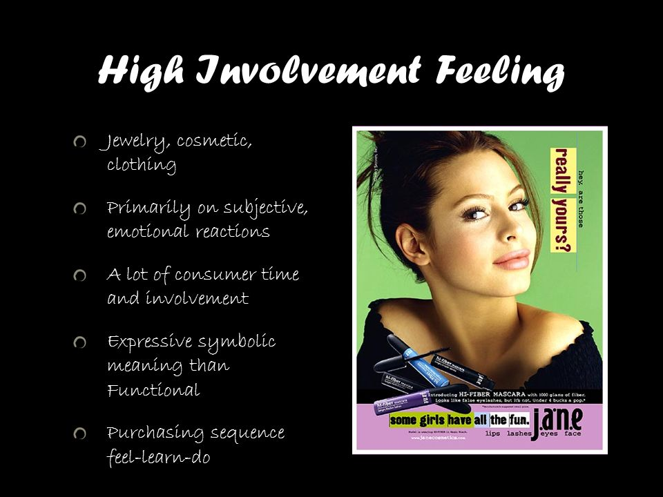 High Involvement Feeling Jewelry, cosmetic, clothing Primarily on subjective, emotional reactions A lot of consumer time and involvement Expressive sy