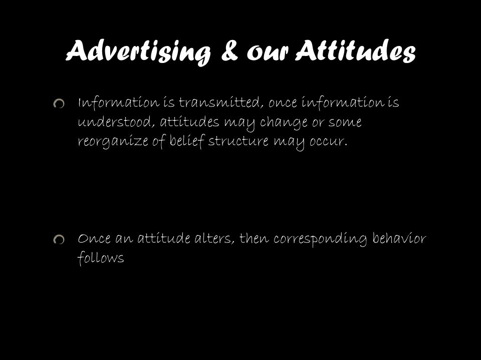 Advertising & our Attitudes Information is transmitted, once information is understood, attitudes may change or some reorganize of belief structure ma