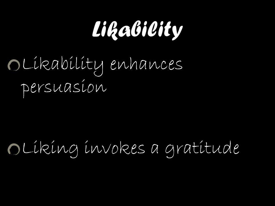 Likability Likability enhances persuasion Liking invokes a gratitude response