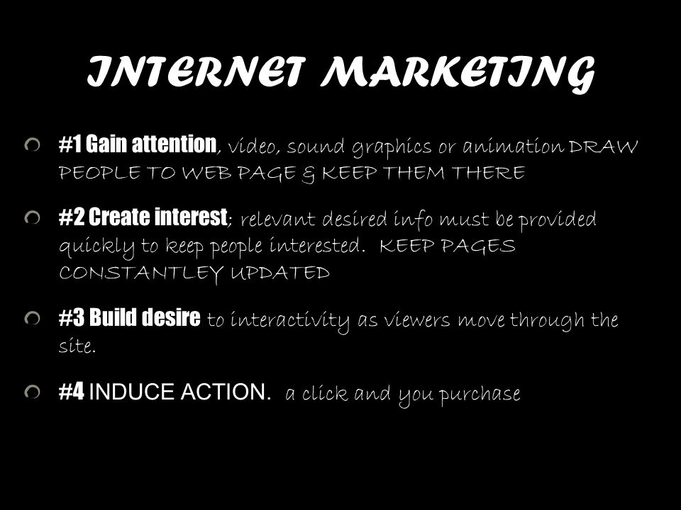 INTERNET MARKETING #1 Gain attention, video, sound graphics or animation DRAW PEOPLE TO WEB PAGE & KEEP THEM THERE #2 Create interest ; relevant desir