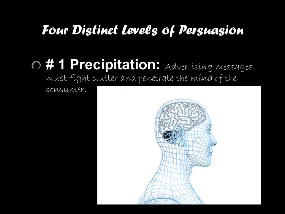 Four Distinct Levels of Persuasion # 1 Precipitation: Advertising messages must fight clutter and penetrate the mind of the consumer. Persuasive Goals