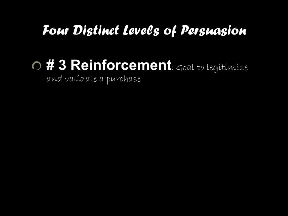 Four Distinct Levels of Persuasion # 3 Reinforcement : Goal to legitimize and validate a purchase