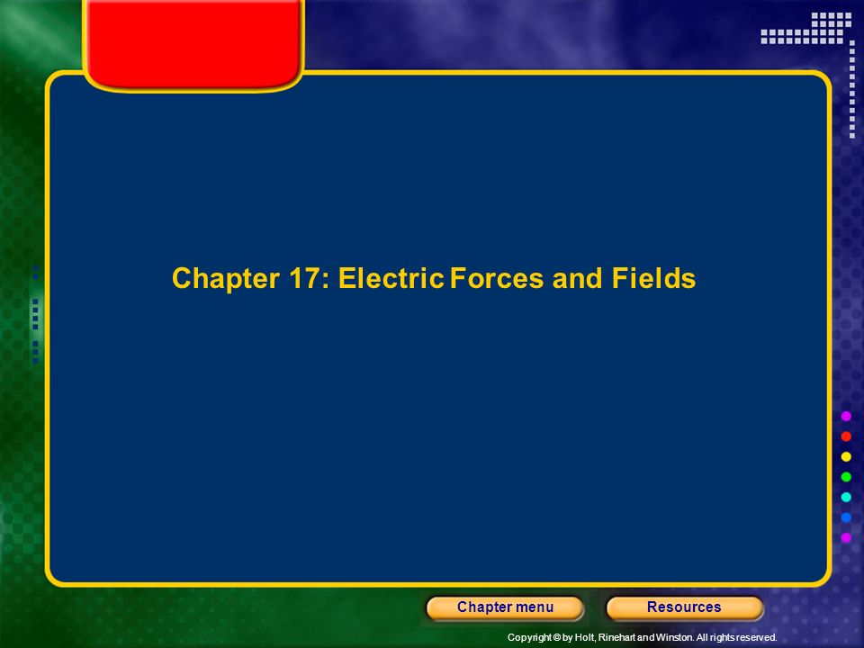 Copyright © by Holt, Rinehart and Winston. All rights reserved. ResourcesChapter menu Chapter 17: Electric Forces and Fields
