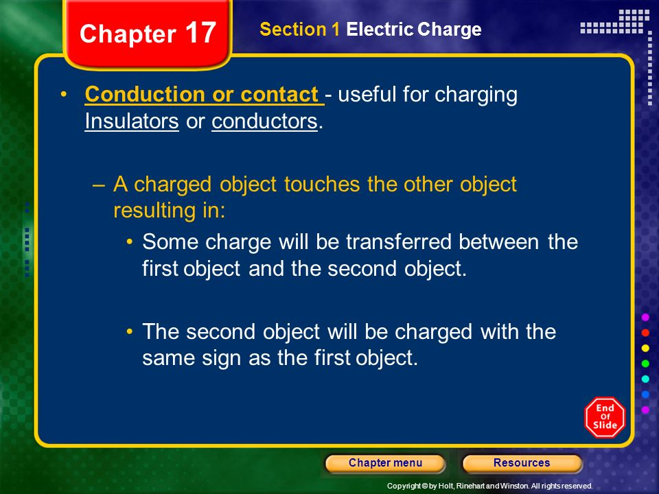 Copyright © by Holt, Rinehart and Winston. All rights reserved. ResourcesChapter menu Chapter 17 Section 1 Electric Charge Conduction or contact - use