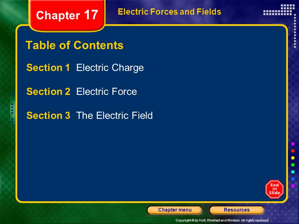 Copyright © by Holt, Rinehart and Winston. All rights reserved. ResourcesChapter menu Electric Forces and Fields Chapter 17 Section 1 Electric Charge